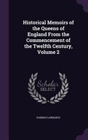 Historical Memoirs of the Queens of England From the Commencement of the Twelfth Century, Volume 2