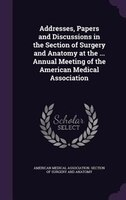Addresses, Papers and Discussions in the Section of Surgery and Anatomy at the ... Annual Meeting of the American Medical Associat
