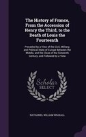 The History of France, From the Accession of Henry the Third, to the Death of Louis the Fourteenth: Preceded by a View of the Civi