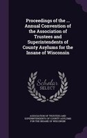 Proceedings of the ... Annual Convention of the Association of Trustees and Superintendents of County Asylums for the Insane of Wi