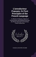 L'introducteur Français, Or First Principles of the French Language: To Which Is Prefixed, a Sketch of Pronunciation