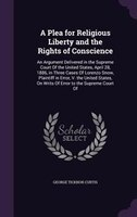 A Plea for Religious Liberty and the Rights of Conscience: An Argument Delivered in the Supreme Court Of the United States, April