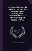 A Compend of Materia Medica, Therapeutics and Prescription Writing, With Especial Reference to the Physiological Actions of Drugs