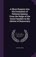 A Short Enquiry Into the Formation of Political Opinion From the Reign of the Great Families to the Advent of Democracy