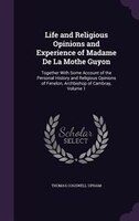 Life and Religious Opinions and Experience of Madame De La Mothe Guyon: Together With Some Account of the Personal History and Rel