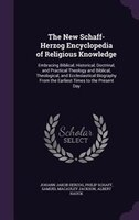 The New Schaff-Herzog Encyclopedia of Religious Knowledge: Embracing Biblical, Historical, Doctrinal, and Practical Theology and B