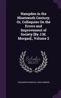 Hampden in the Nineteenth Century; Or, Colloquies On the Errors and Improvement of Society [By J.M. Morgan]., Volume 2