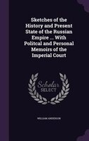 Sketches of the History and Present State of the Russian Empire ... With Politcal and Personal Memoirs of the Imperial Court