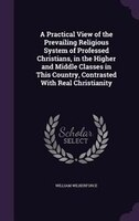 A Practical View of the Prevailing Religious System of Professed Christians, in the Higher and Middle Classes in This Country, Con