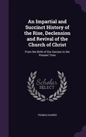 An Impartial and Succinct History of the Rise, Declension and Revival of the Church of Christ: From the Birth of Our Saviour to th - Thomas Haweis