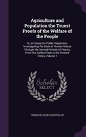 Agriculture and Population the Truest Proofs of the Welfare of the People: Or, an Essay On Public Happiness: Investigating the Sta