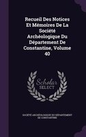 Recueil Des Notices Et Mémoires De La Société Archéologique Du Département De Constantine, Volume 40