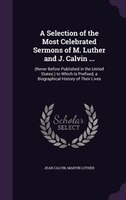 A Selection of the Most Celebrated Sermons of M. Luther and J. Calvin ...: (Never Before Published in the United States.) to Which