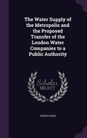 The Water Supply of the Metropolis and the Proposed Transfer of the London Water Companies to a Public Authority