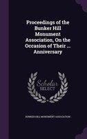 Proceedings of the Bunker Hill Monument Association, On the Occasion of Their ... Anniversary