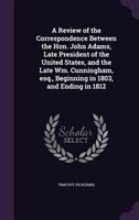 A Review of the Correspondence Between the Hon. John Adams, Late President of the United States, and the Late Wm. Cunningham, esq.