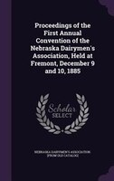 Proceedings of the First Annual Convention of the Nebraska Dairymen's Association, Held at Fremont, December 9 and 10,