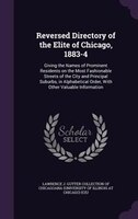 Reversed Directory of the Elite of Chicago, 1883-4: Giving the Names of Prominent Residents on the Most Fashionable Streets of the