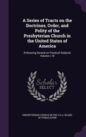 A Series of Tracts on the Doctrines, Order, and Polity of the Presbyterian Church in the United States of America: Embracing Sever