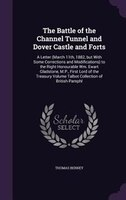 The Battle of the Channel Tunnel and Dover Castle and Forts: A Letter (March 11th, 1882, but With Some Corrections and Modificatio