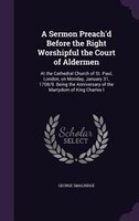 A Sermon Preach'd Before the Right Worshipful the Court of Aldermen: At the Cathedral Church of St. Paul, London, on