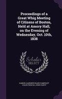 Proceedings of a Great Whig Meeting of Citizens of Boston, Held at Amory Hall, on the Evening of Wednesday, Oct. 10th, 1838