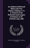 An Address Delivered Before the Fort Wayne, Indiana, U. S. A. Branch of the National Land League of Ireland, on St.
