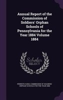 Annual Report of the Commission of Soldiers' Orphan Schools of Pennsylvania for the Year 1884 Volume 1884