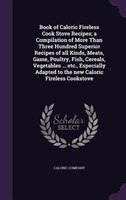 Book of Caloric Fireless Cook Stove Recipes; a Compilation of More Than Three Hundred Superior Recipes of all Kinds, Meats, Game,