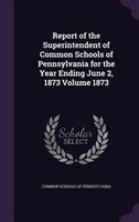 Report of the Superintendent of Common Schools of Pennsylvania for the Year Ending June 2, 1873 Volume 1873