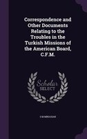 Correspondence and Other Documents Relating to the Troubles in the Turkish Missions of the American Board, C.F.M.