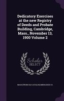 Dedicatory Exercises at the new Registry of Deeds and Probate Building, Cambridge, Mass., November 13, 1900 Volume 2