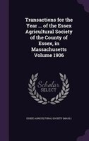 Transactions for the Year ... of the Essex Agricultural Society of the County of Essex, in Massachusetts Volume 1906