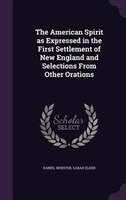 The American Spirit as Expressed in the First Settlement of New England and Selections From Other Orations