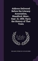 Address Delivered Before the Literary Association, Blandford, Mass., Sept. 21, 1850, Upon the History of That Town