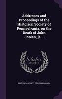 Addresses and Proceedings of the Historical Society of Pennsylvania, on the Death of John Jordan, jr. ..