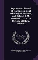 Argument of Samuel M. Harrington, jr., of Wilmington, Delawar, and Colonel S. M. Bowmen, U. S. A., in Defense of Edwin Wilmer
