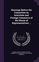 Hearings Before the Committee on Interstate and Foreign Commerce of the House of Representatives ...
