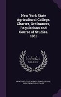 New York State Agricultural College. Charter, Ordinances, Regulations and Course of Studies. 1861
