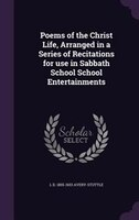 Poems of the Christ Life, Arranged in a Series of Recitations for use in Sabbath School School Entertainments