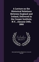 9781359607881 - William Baron. [from Old Catalog] Walsh: A Lecture on the Historical Relations Between England and Ireland, Delivered in the Cooper Institute, N.Y., January 24th, 1866 - كتاب