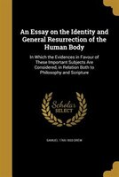 An Essay on the Identity and General Resurrection of the Human Body: In Which the Evidences in Favour of These Important Subjects