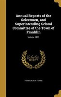 Annual Reports of the Selectmen, and Superintending School Committee of the Town of Franklin; Volume 1871
