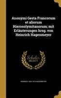 Anonymi Gesta Francorum et aliorum Hierosolymitanorum; mit Erläuterungen hrsg. von Heinrich Hagenmeyer