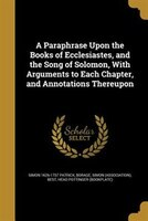 A Paraphrase Upon the Books of Ecclesiastes, and the Song of Solomon, With Arguments to Each Chapter, and Annotations Thereupon