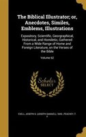 The Biblical Illustrator; or, Anecdotes, Similes, Emblems, Illustrations: Expository, Scientific, Georgraphical, Historical, and H