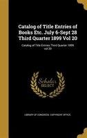 Catalog of Title Entries of Books Etc. July 6-Sept 28 Third Quarter 1899 Vol 20; Catalog of Title Entries Third Quarter 1899 vol 2