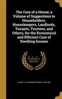 The Care of a House; a Volume of Suggestions to Householders, Housekeepers, Landlords, Tenants, Trustees, and Others, for the Econ
