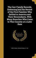 The Carr Family Records. Embacing [sic] the Record of the First Families Who Settled in America and Their Descendants, With Many B