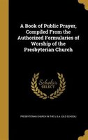 A Book of Public Prayer, Compiled From the Authorized Formularies of Worship of the Presbyterian Church